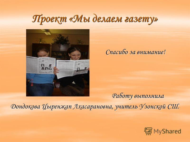 Проект «Мы делаем газету» Спасибо за внимание! Спасибо за внимание! Работу выполнила Работу выполнила Дондокова Цыренжап Лхасарановна, учитель Узонской СШ.