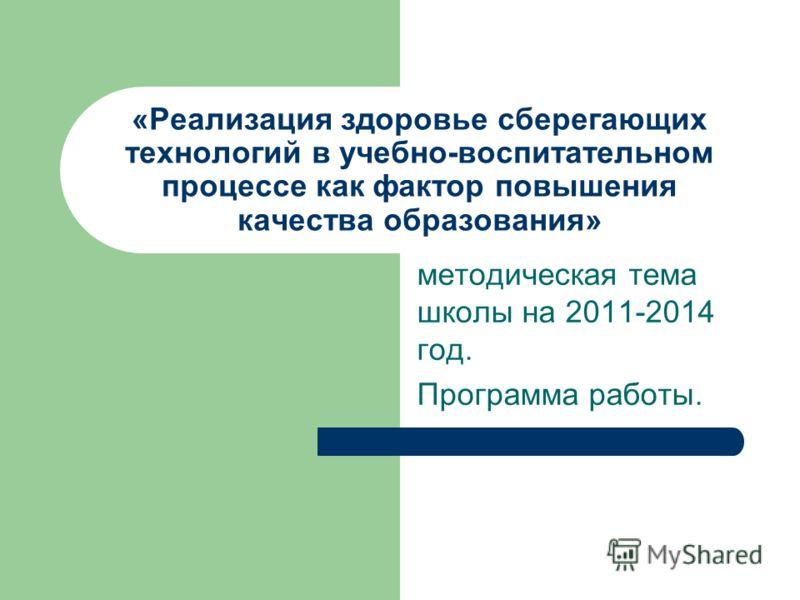 «Реализация здоровье сберегающих технологий в учебно-воспитательном процессе как фактор повышения качества образования» методическая тема школы на 2011-2014 год. Программа работы.