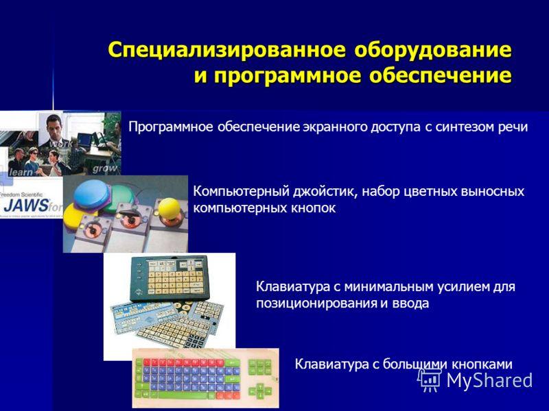 Специализированное оборудование и программное обеспечение Программное обеспечение экранного доступа с синтезом речи Клавиатура с большими кнопками Компьютерный джойстик, набор цветных выносных компьютерных кнопок Клавиатура с минимальным усилием для