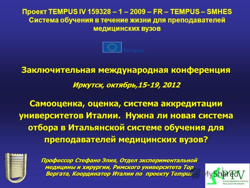 Заключительная международная конференция Иркутск, октябрь,15-19, 2012 Профессор Стефано Элия, Отдел зкспериментальной медицины и хирургии, Римского университета Тор Вергата, Координатор Италии по проекту Tempus Проект TEMPUS IV 159328 – 1 – 2009 – FR