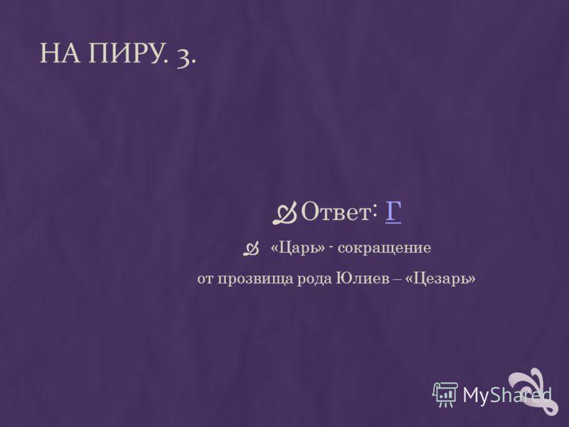 НА ПИРУ. 3. Ответ: ГГ «Царь» - сокращение от прозвища рода Юлиев – «Цезарь»