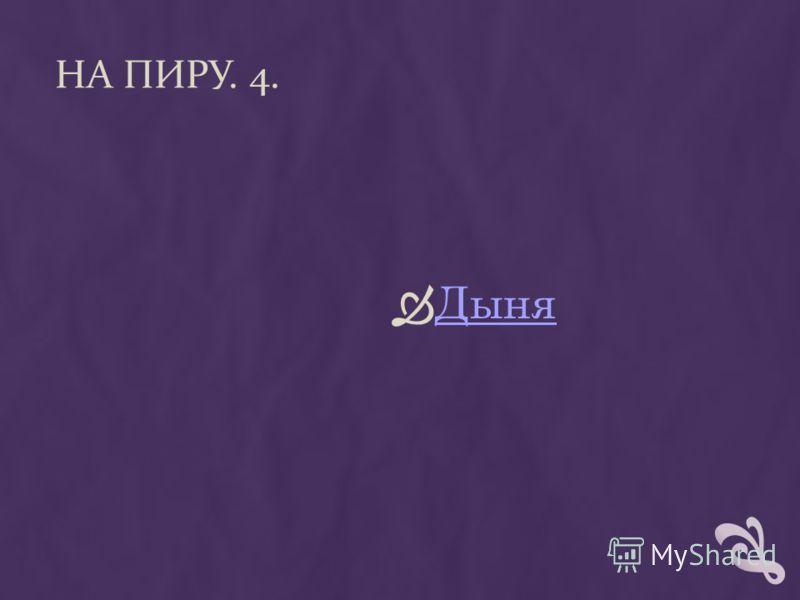 НА ПИРУ. 4. Дыня