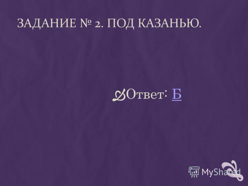 ЗАДАНИЕ 2. ПОД КАЗАНЬЮ. Ответ: ББ