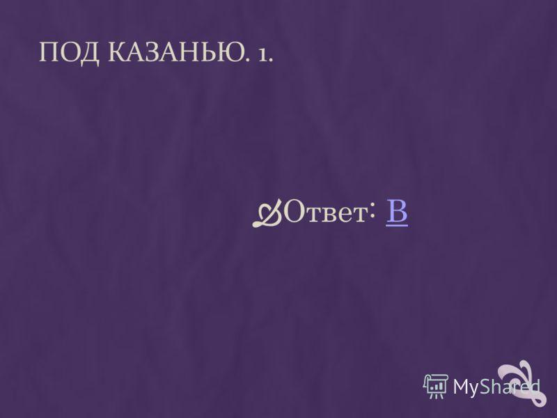 ПОД КАЗАНЬЮ. 1. Ответ: ВВ