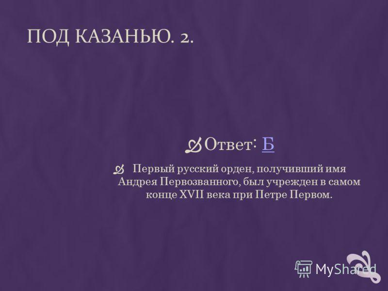 ПОД КАЗАНЬЮ. 2. Ответ: ББ Первый русский орден, получивший имя Андрея Первозванного, был учрежден в самом конце XVII века при Петре Первом.