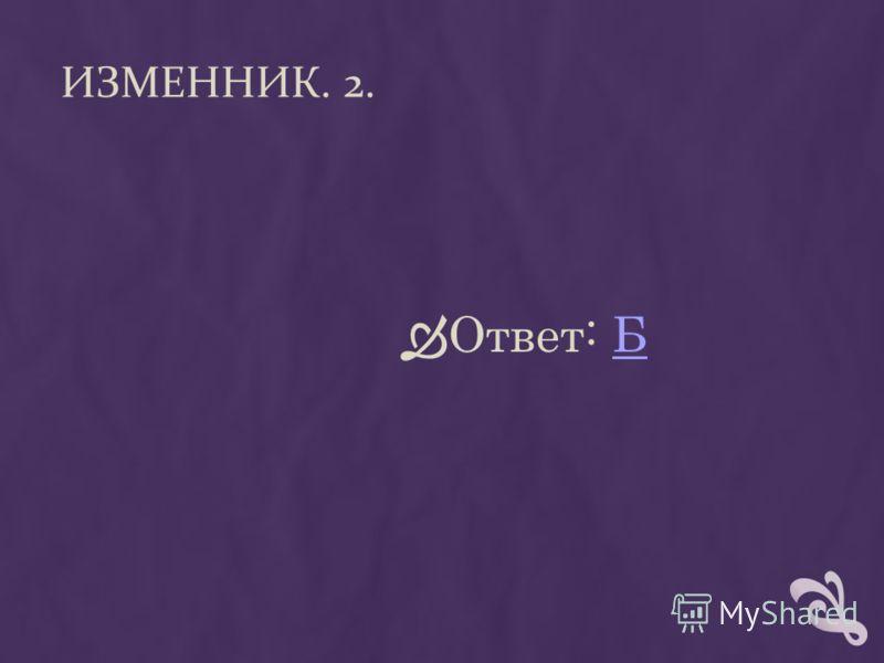 ИЗМЕННИК. 2. Ответ: ББ