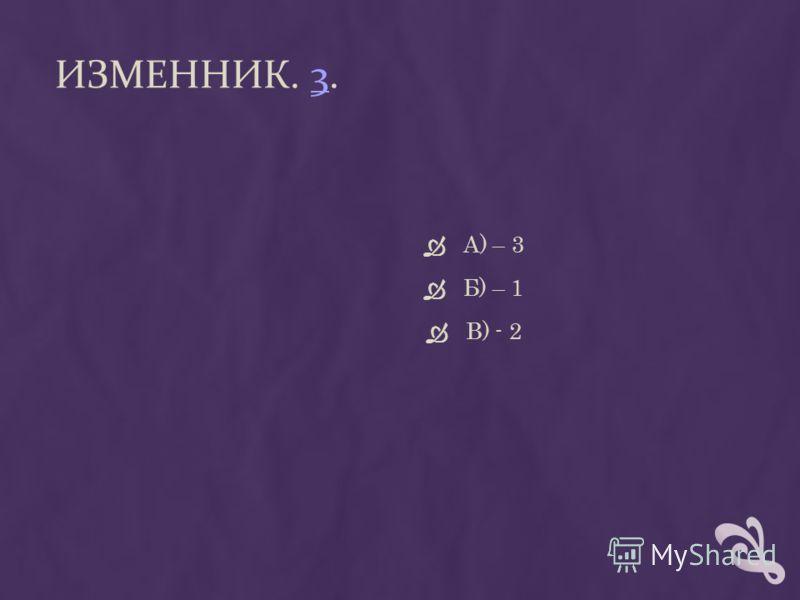 ИЗМЕННИК. 3.3 А) – 3 Б) – 1 В) - 2
