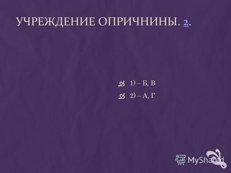 УЧРЕЖДЕНИЕ ОПРИЧНИНЫ. 2.2 1) – Б, В 2) – А, Г