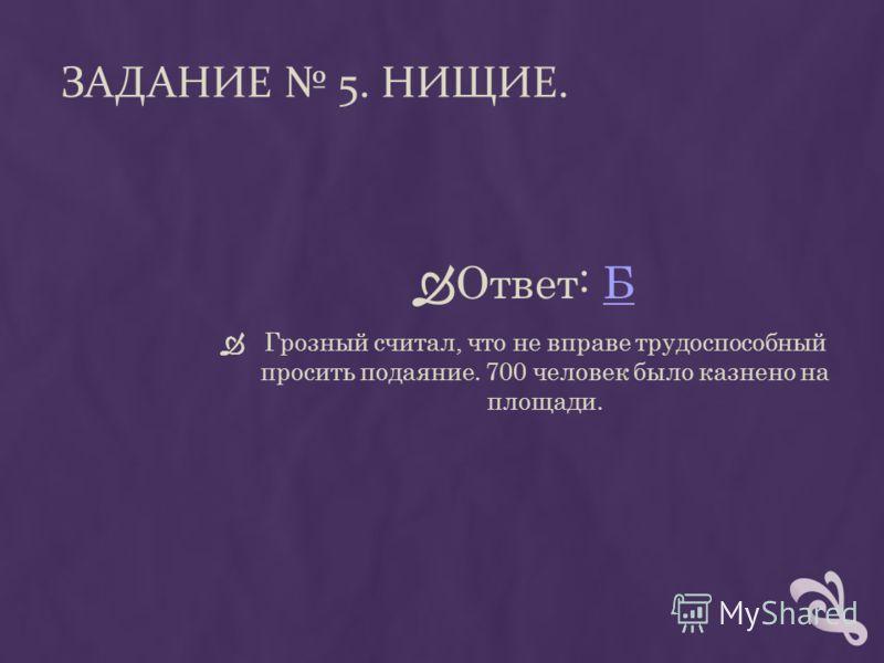 ЗАДАНИЕ 5. НИЩИЕ. Ответ: ББ Грозный считал, что не вправе трудоспособный просить подаяние. 700 человек было казнено на площади.