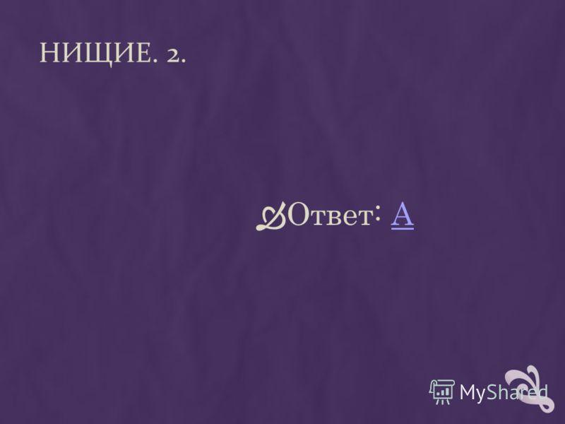 НИЩИЕ. 2. Ответ: АА