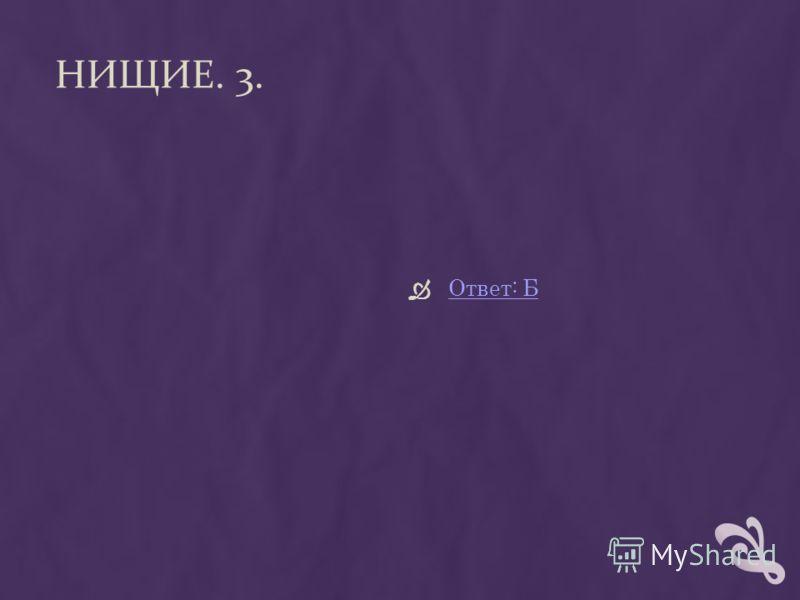 НИЩИЕ. 3. Ответ: Б