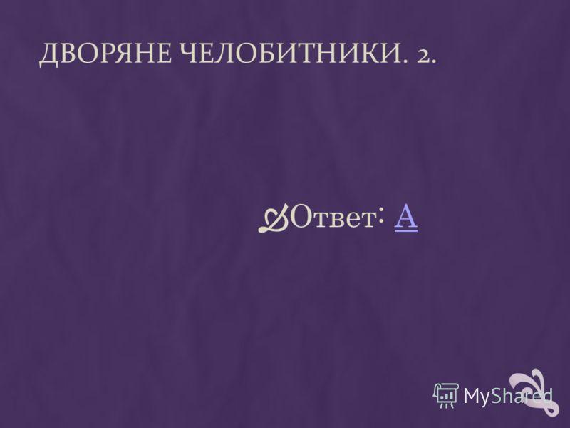 ДВОРЯНЕ ЧЕЛОБИТНИКИ. 2. Ответ: АА