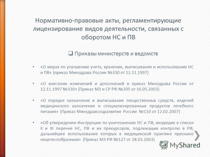 Нормативно-правовые акты, регламентирующие лицензирование видов деятельности, связанных с оборотом НС и ПВ Приказы министерств и ведомств «О мерах по улучшению учета, хранения, выписывания и использования НС и ПВ» (приказ Минздрава России 330 от 12.1