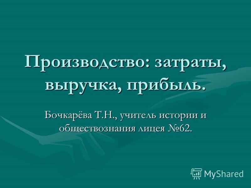 Производство: затраты, выручка, прибыль. Бочкарёва Т.Н., учитель истории и обществознания лицея 62.