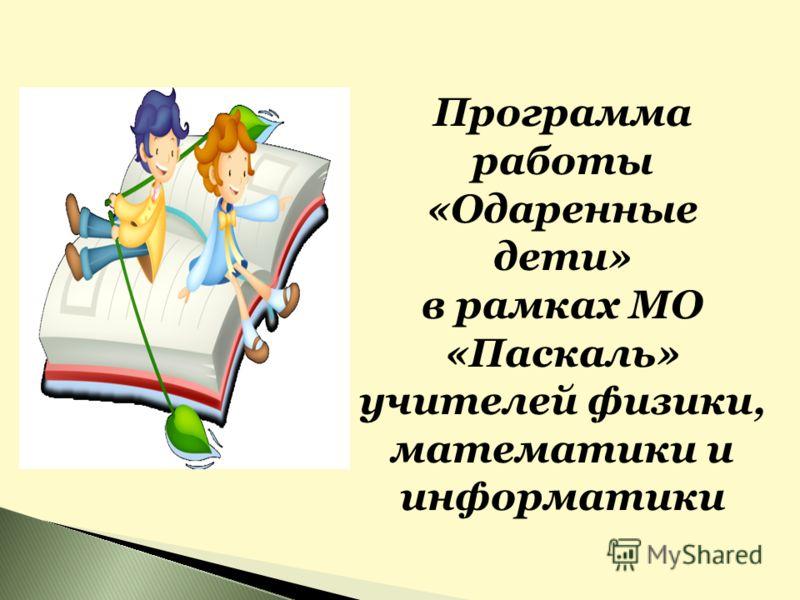 Программа работы «Одаренные дети» в рамках МО «Паскаль» учителей физики, математики и информатики