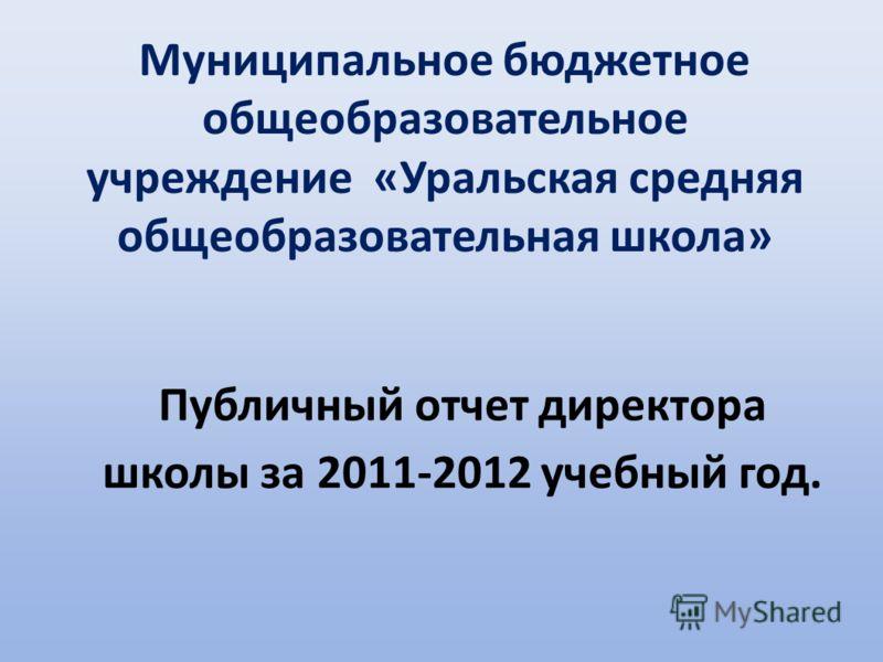 Публичный отчет директора школы за 2011-2012 учебный год. Муниципальное бюджетное общеобразовательное учреждение «Уральская средняя общеобразовательная школа»