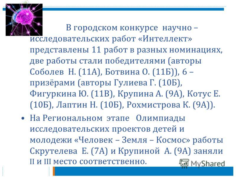 В городском конкурсе научно – исследовательских работ « Интеллект » представлены 11 работ в разных номинациях, две работы стали победителями ( авторы Соболев Н. (11 А ), Ботвина О. (11 Б )), 6 – призёрами ( авторы Гулиева Г. (10 Б ), Фигуркина Ю. (11
