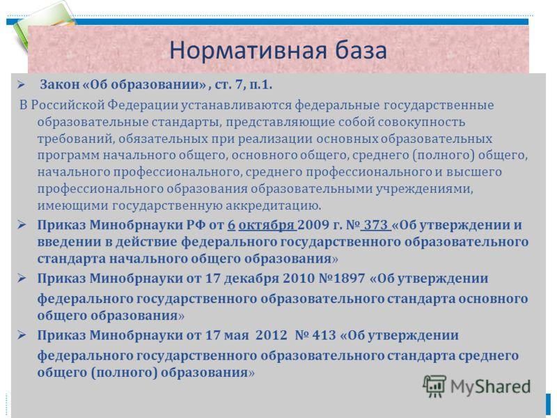 Нормативная база Закон « Об образовании », ст. 7, п.1. В Российской Федерации устанавливаются федеральные государственные образовательные стандарты, представляющие собой совокупность требований, обязательных при реализации основных образовательных пр
