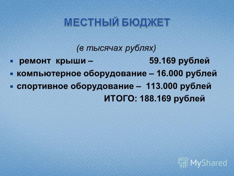 (в тысячах рублях) ремонт крыши – 59.169 рублей компьютерное оборудование – 16.000 рублей спортивное оборудование – 113.000 рублей ИТОГО: 188.169 рублей