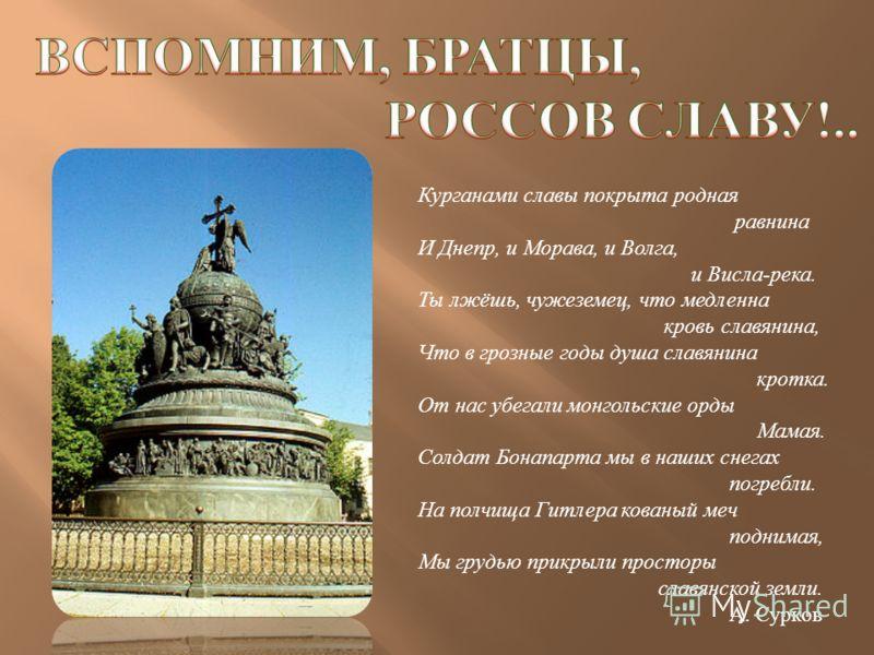Курганами славы покрыта родная равнина И Днепр, и Морава, и Волга, и Висла - река. Ты лжёшь, чужеземец, что медленна кровь славянина, Что в грозные годы душа славянина кротка. От нас убегали монгольские орды Мамая. Солдат Бонапарта мы в наших снегах