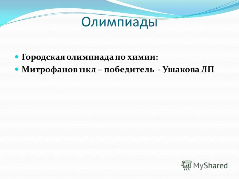 Олимпиады Городская олимпиада по химии: Митрофанов 11кл – победитель - Ушакова ЛП