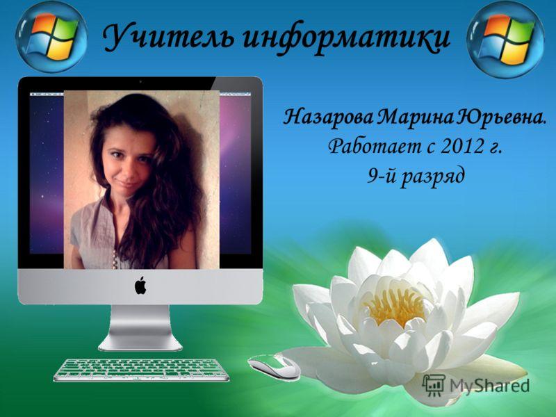 Учитель информатики Назарова Марина Юрьевна. Работает с 2012 г. 9-й разряд