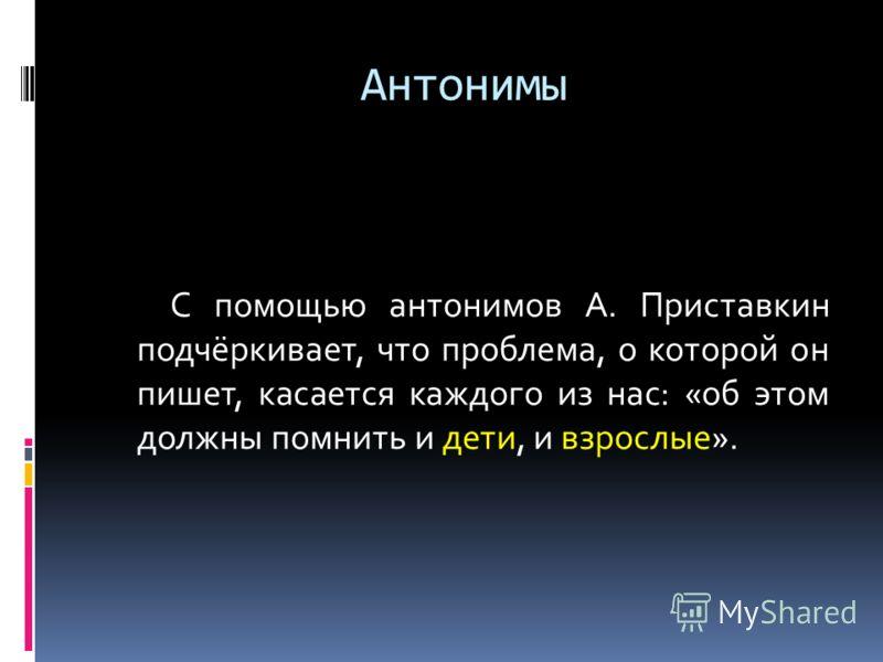 Антонимы С помощью антонимов А. Приставкин подчёркивает, что проблема, о которой он пишет, касается каждого из нас: «об этом должны помнить и дети, и взрослые».