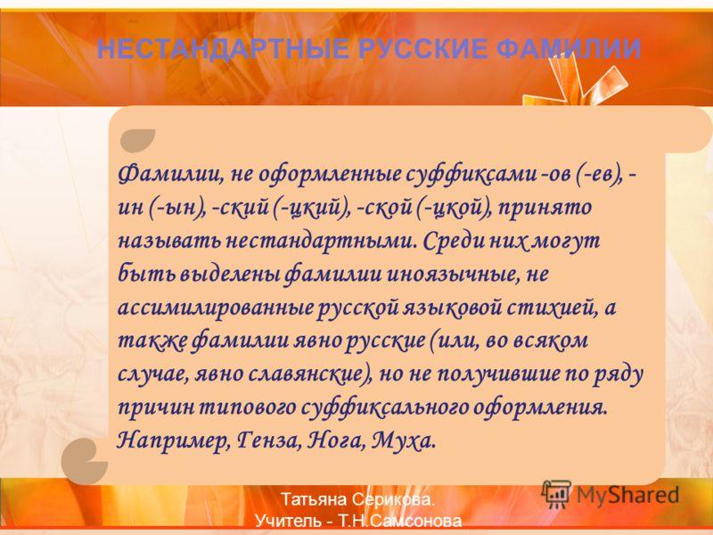 НЕСТАНДАРТНЫЕ РУССКИЕ ФАМИЛИИ Фамилии, не оформленные суффиксами -ов (-ев), - ин (-ын), -ский (-цкий), -ской (-цкой), принято называть нестандартными. Среди них могут быть выделены фамилии иноязычные, не ассимилированные русской языковой стихией, а т