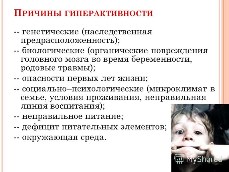 П РИЧИНЫ ГИПЕРАКТИВНОСТИ -- генетические (наследственная предрасположенность); -- биологические (органические повреждения головного мозга во время беременности, родовые травмы); -- опасности первых лет жизни; -- социально–психологические (микроклимат