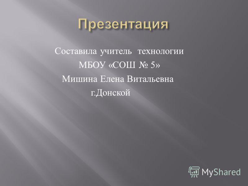 Составила учитель технологии МБОУ « СОШ 5» Мишина Елена Витальевна г. Донской