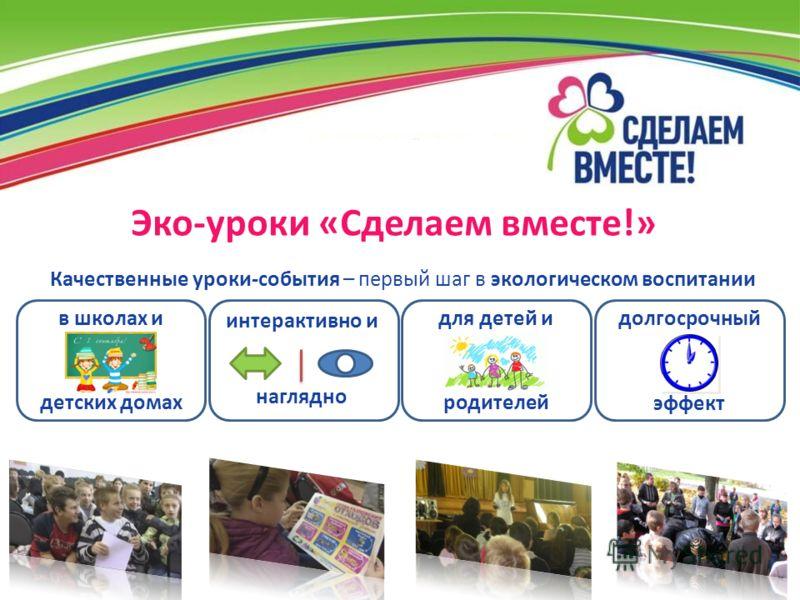 Эко-уроки «Сделаем вместе!» долгосрочный эффект для детей и родителей в школах и детских домах Качественные уроки-события – первый шаг в экологическом воспитании интерактивно и наглядно