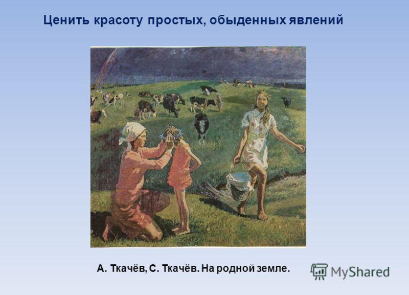 Ценить красоту простых, обыденных явлений А. Ткачёв, С. Ткачёв. На родной земле.