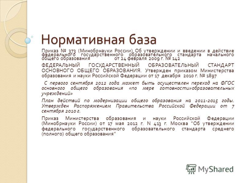 Нормативная база Приказ 373 ( Минобрнауки России ) Об утверждении и введении в действие федерального государственного образовательного стандарта начального общего образования от 24 февраля 2009 г. 142 ФЕДЕРАЛЬНЫЙ ГОСУДАРСТВЕННЫЙ ОБРАЗОВАТЕЛЬНЫЙ СТАНД