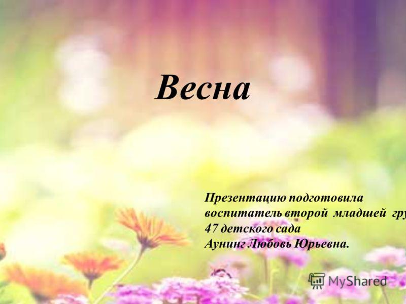 Весна Презентацию подготовила воспитатель второй младшей группы 47 детского сада Аунинг Любовь Юрьевна.