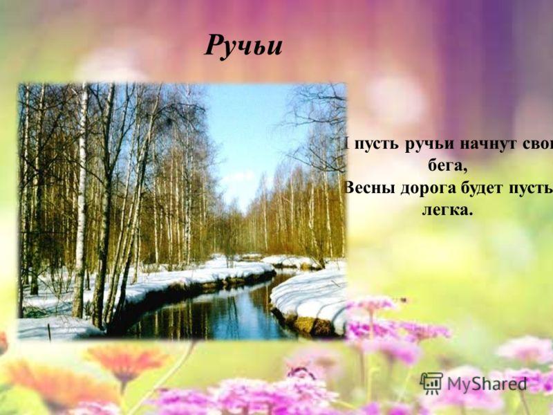 И пусть ручьи начнут свои бега, Весны дорога будет пусть легка. Ручьи