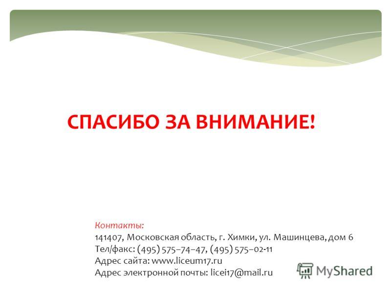 СПАСИБО ЗА ВНИМАНИЕ! Контакты: 141407, Московская область, г. Химки, ул. Машинцева, дом 6 Тел/факс: (495) 575–74–47, (495) 575–02-11 Адрес сайта: www.liceum17.ru Адрес электронной почты: licei17@mail.ru