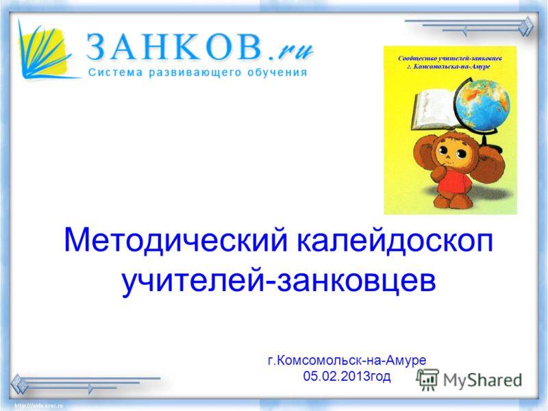 Методический калейдоскоп учителей-занковцев г.Комсомольск-на-Амуре 05.02.2013год