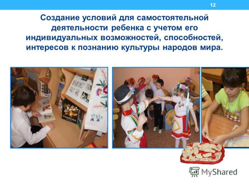 12 Создание условий для самостоятельной деятельности ребенка с учетом его индивидуальных возможностей, способностей, интересов к познанию культуры народов мира.