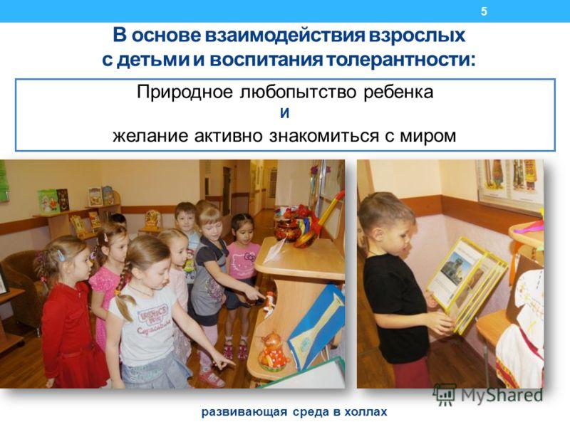 В основе взаимодействия взрослых с детьми и воспитания толерантности: Природное любопытство ребенка И желание активно знакомиться с миром развивающая среда в холлах 5