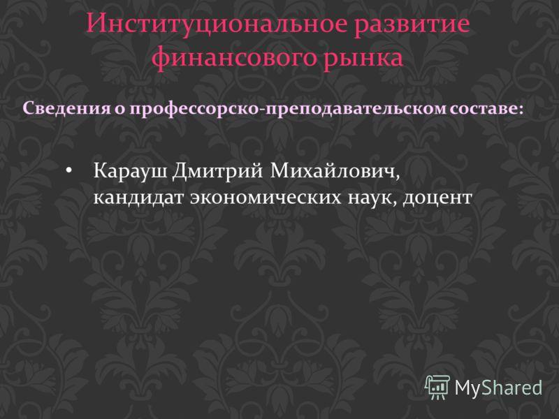 Институциональное развитие финансового рынка Карауш Дмитрий Михайлович, кандидат экономических наук, доцент