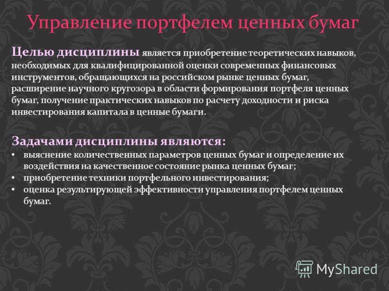 Управление портфелем ценных бумаг Целью дисциплины является приобретение теоретических навыков, необходимых для квалифицированной оценки современных финансовых инструментов, обращающихся на российском рынке ценных бумаг, расширение научного кругозора