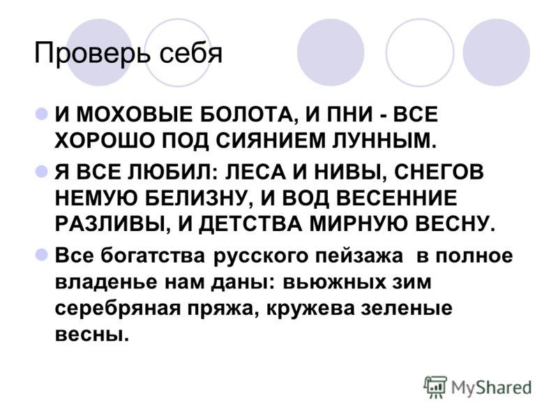 Проверь себя И МОХОВЫЕ БОЛОТА, И ПНИ - ВСЕ ХОРОШО ПОД СИЯНИЕМ ЛУННЫМ. Я ВСЕ ЛЮБИЛ: ЛЕСА И НИВЫ, СНЕГОВ НЕМУЮ БЕЛИЗНУ, И ВОД ВЕСЕННИЕ РАЗЛИВЫ, И ДЕТСТВА МИРНУЮ ВЕСНУ. Все богатства русского пейзажа в полное владенье нам даны: вьюжных зим серебряная пр