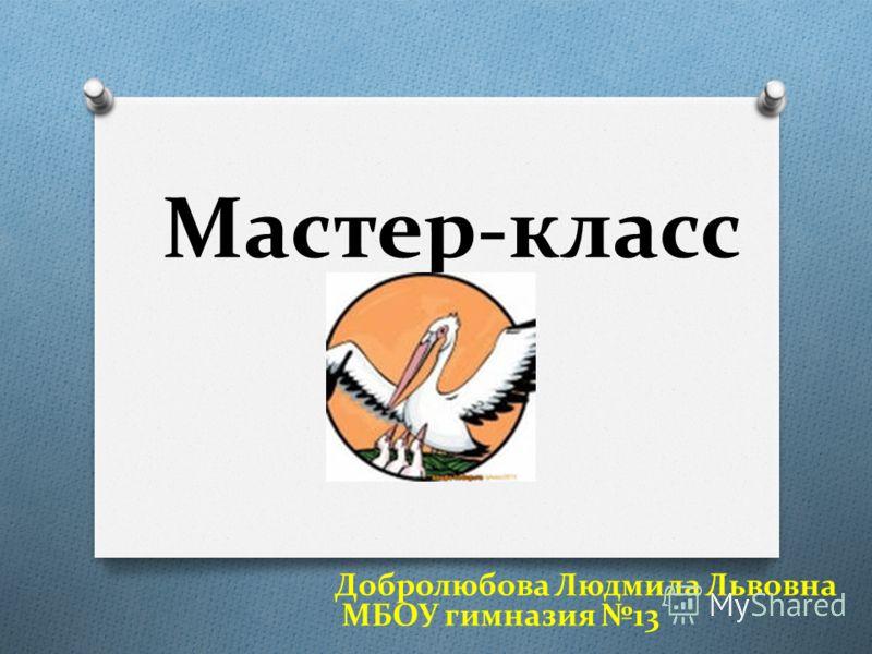 Мастер-класс Добролюбова Людмила Львовна МБОУ гимназия 13