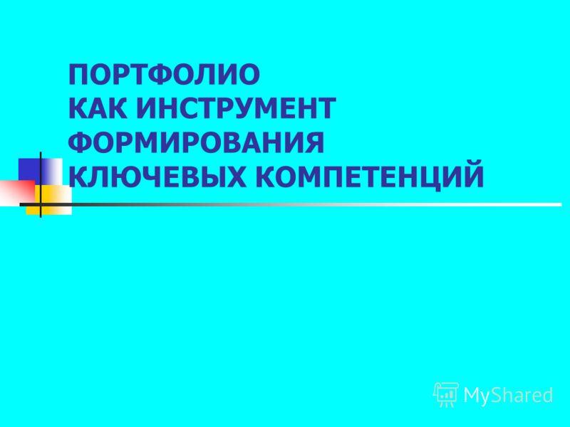 ПОРТФОЛИО КАК ИНСТРУМЕНТ ФОРМИРОВАНИЯ КЛЮЧЕВЫХ КОМПЕТЕНЦИЙ