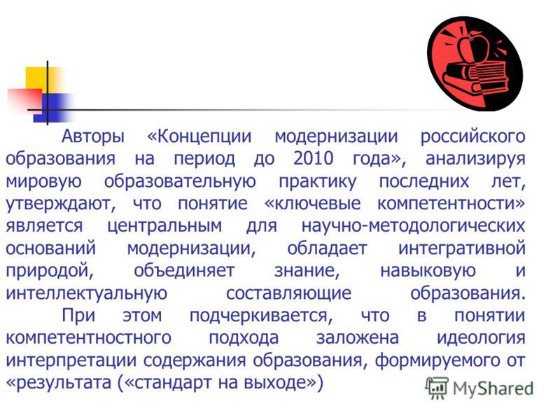 Авторы «Концепции модернизации российского образования на период до 2010 года», анализируя мировую образовательную практику последних лет, утверждают, что понятие «ключевые компетентности» является центральным для научно-методологических оснований мо