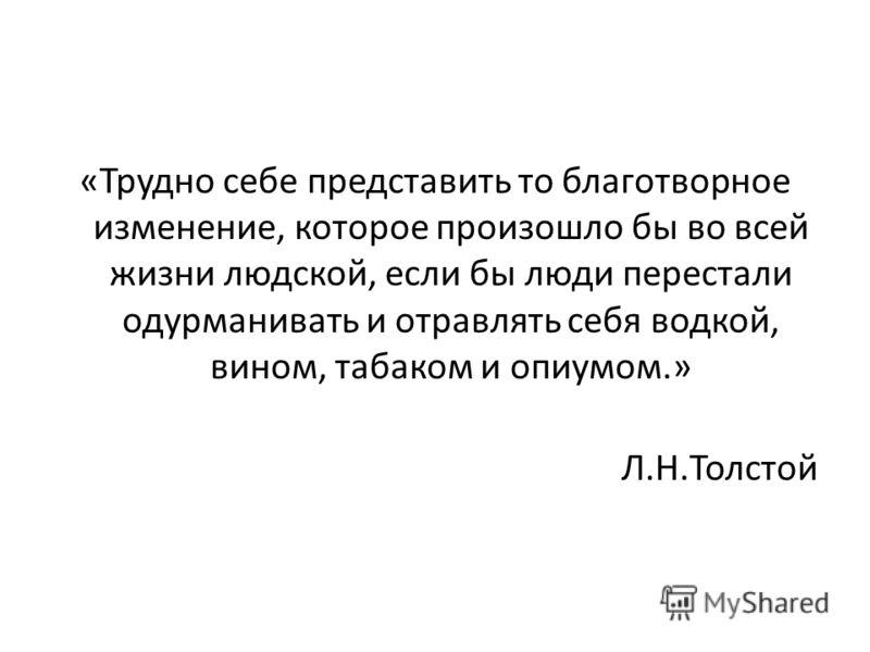 «Трудно себе представить то благотворное изменение, которое произошло бы во всей жизни людской, если бы люди перестали одурманивать и отравлять себя водкой, вином, табаком и опиумом.» Л.Н.Толстой