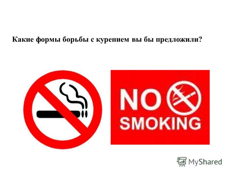 Какие формы борьбы с курением вы бы предложили?