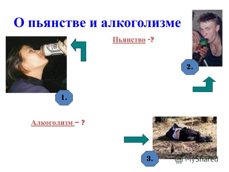 О пьянстве и алкоголизме Пьянство -? Алкоголизм – ? 1. 2. 3.
