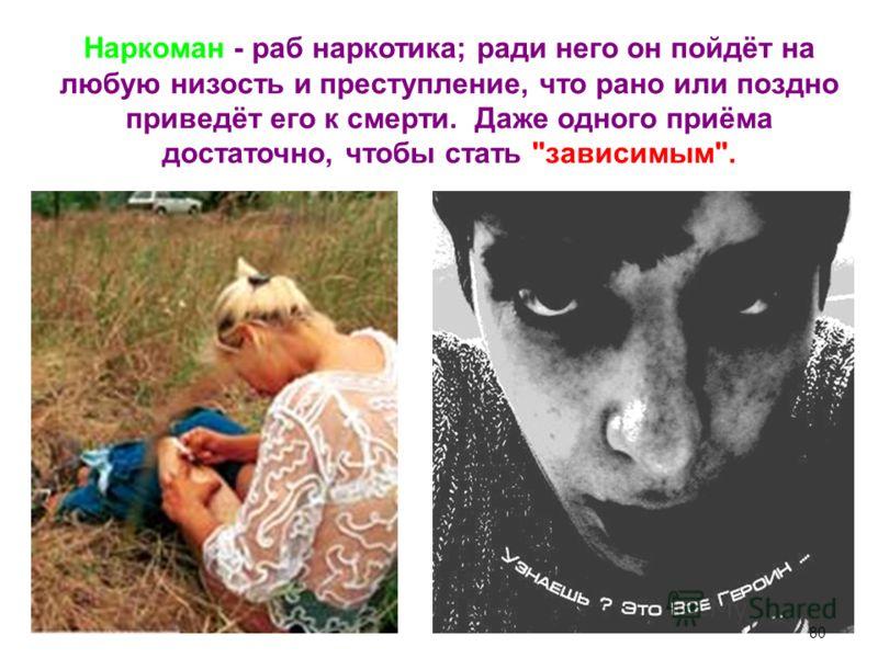Наркоман - раб наркотика; ради него он пойдёт на любую низость и преступление, что рано или поздно приведёт его к смерти. Даже одного приёма достаточно, чтобы стать зависимым. 80