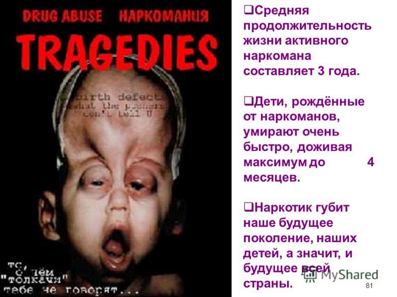 Средняя продолжительность жизни активного наркомана составляет 3 года. Дети, рождённые от наркоманов, умирают очень быстро, доживая максимум до 4 месяцев. Наркотик губит наше будущее поколение, наших детей, а значит, и будущее всей страны. 81